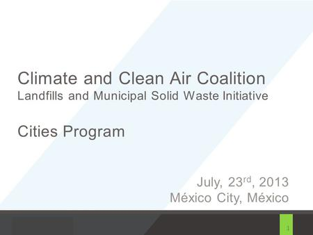 1 Climate and Clean Air Coalition Landfills and Municipal Solid Waste Initiative Cities Program July, 23 rd, 2013 México City, México.