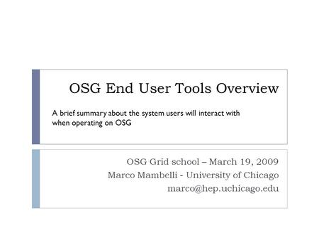 OSG End User Tools Overview OSG Grid school – March 19, 2009 Marco Mambelli - University of Chicago A brief summary about the system.