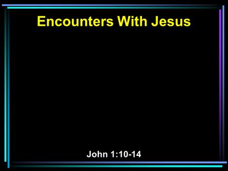 Encounters With Jesus John 1:10-14. 10 He was in the world, and the world was made through Him, and the world did not know Him. 11 He came to His own,