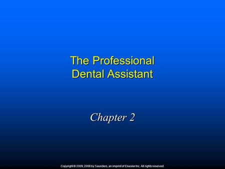 The Professional Dental Assistant Chapter 2 Copyright © 2009, 2006 by Saunders, an imprint of Elsevier Inc. All rights reserved.