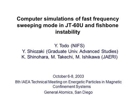 Computer simulations of fast frequency sweeping mode in JT-60U and fishbone instability Y. Todo (NIFS) Y. Shiozaki (Graduate Univ. Advanced Studies) K.