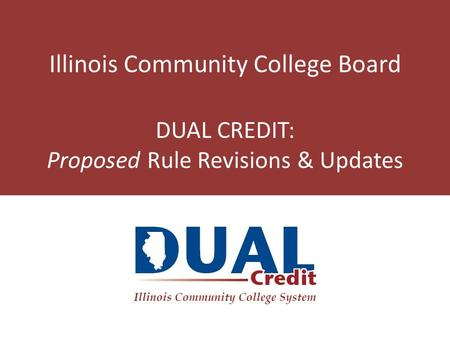Illinois Community College Board DUAL CREDIT: Proposed Rule Revisions & Updates.