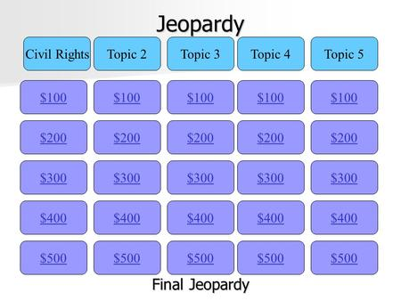 Jeopardy $100 Civil RightsTopic 2Topic 3Topic 4Topic 5 $200 $300 $400 $500 $400 $300 $200 $100 $500 $400 $300 $200 $100 $500 $400 $300 $200 $100 $500.