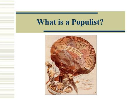 What is a Populist?. Farmers: Where it all began.  In the late 1800's farmers were trapped in a vicious economic cycle. Prices for crops falling. Mortgaged.
