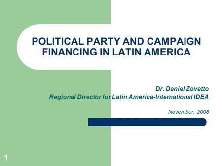 1 <strong>POLITICAL</strong> <strong>PARTY</strong> <strong>AND</strong> CAMPAIGN FINANCING IN LATIN AMERICA Dr. Daniel Zovatto Regional Director for Latin America-International IDEA November, 2008.
