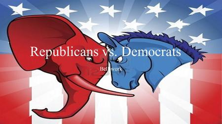 Republicans vs. Democrats Bell-work. BELL-WORK Name the last 2 presidents and the political party each belonged to!