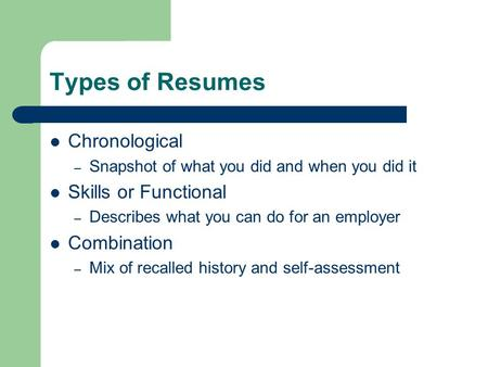 Types of Resumes Chronological – Snapshot of what you did and when you did it Skills or Functional – Describes what you can do for an employer Combination.