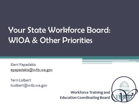Workforce Training and Education Coordinating Board Your State Workforce Board: WIOA & Other Priorities Eleni Papadakis Terri Colbert.