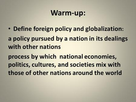 Warm-up: Define foreign policy and globalization : a policy pursued by a nation in its dealings with other nations process by which national economies,