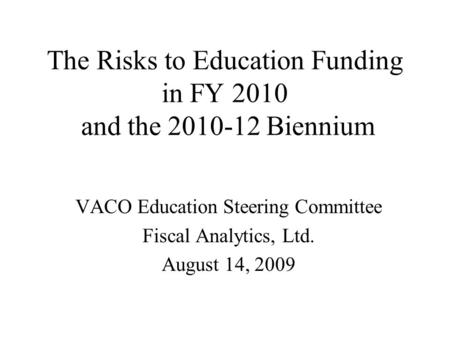 The Risks to Education Funding in FY 2010 and the 2010-12 Biennium VACO Education Steering Committee Fiscal Analytics, Ltd. August 14, 2009.