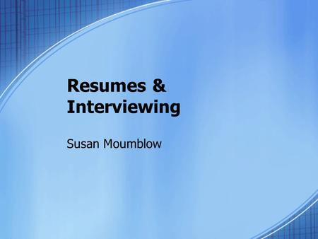 Resumes & Interviewing Susan Moumblow. A resume:  Is the first meeting between you and the employer  Tells a great deal about you  Gets you the interview.