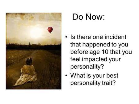 Do Now: Is there one incident that happened to you before age 10 that you feel impacted your personality? What is your best personality trait?