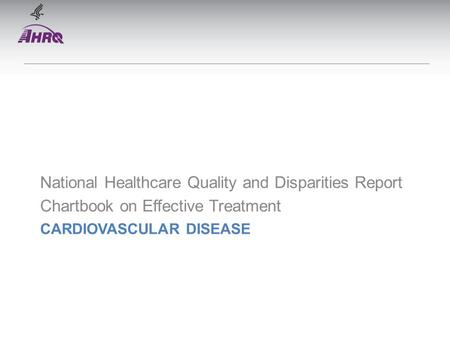 CARDIOVASCULAR DISEASE National Healthcare Quality and Disparities Report Chartbook on Effective Treatment.