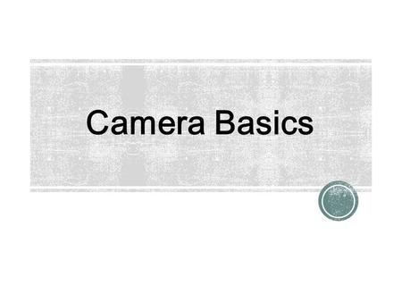 Camera Basics. ● DSLR – Digital Single Lens Reflex ● The camera has a viewfinder that sees through the lens by way of a 45°-angled mirror that flips.