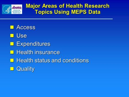 Major Areas of Health Research Topics Using MEPS Data Access Access Use Use Expenditures Expenditures Health insurance Health insurance Health status and.