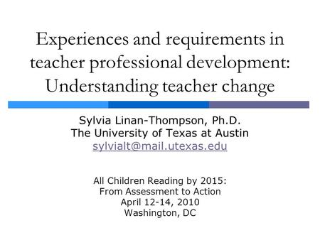 Experiences and requirements in teacher professional development: Understanding teacher change Sylvia Linan-Thompson, Ph.D. The University of Texas at.