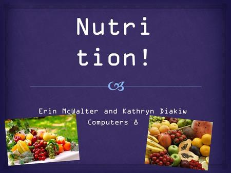 Erin McWalter and Kathryn Diakiw Computers 8.   Help you grow and function  Provide energy  Two types:  Fat-soluble  Stay longer—3 days to 6 months.