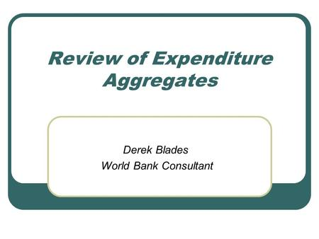 Review of Expenditure Aggregates Derek Blades World Bank Consultant.