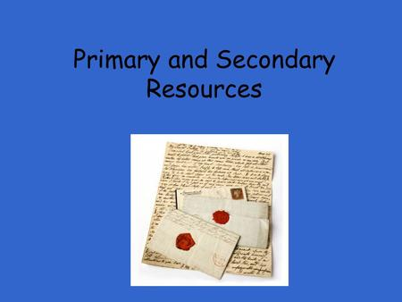 Primary and Secondary Resources What is a Primary Source?