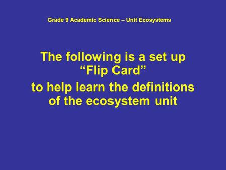 "Grade 9 Academic Science – Unit Ecosystems The following is a set up ""Flip Card"" to help learn the definitions of the ecosystem unit."