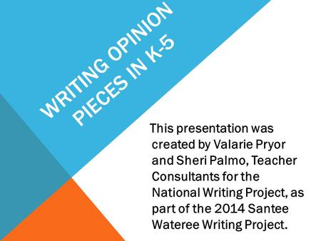 WRITING OPINION PIECES IN K-5 This presentation was created by Valarie Pryor and Sheri Palmo, Teacher Consultants for the National Writing Project, as.