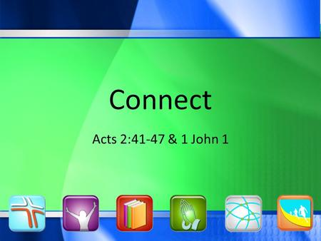 Connect Acts 2:41-47 & 1 John 1. One Purpose… Glorify God, Pursue People Connect.