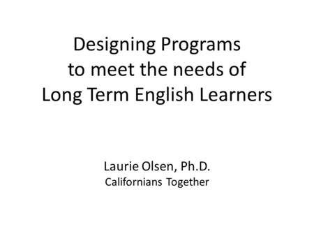 Designing <strong>Programs</strong> to meet the needs of Long Term English Learners Laurie Olsen, Ph.D. Californians Together.