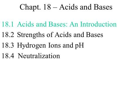 Chapt. 18 – <strong>Acids</strong> and <strong>Bases</strong> 18.1Acids and <strong>Bases</strong>: An Introduction 18.2 Strengths of <strong>Acids</strong> and <strong>Bases</strong> 18.3Hydrogen Ions and pH 18.4 Neutralization.