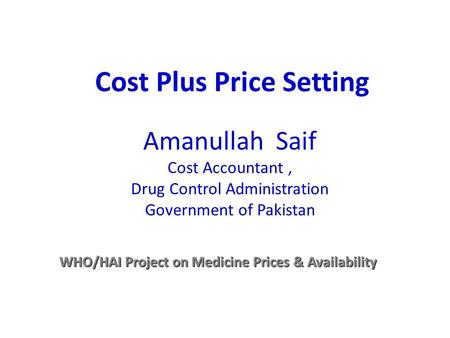 Amanullah Saif Cost Accountant, Drug Control Administration Government of Pakistan WHO/HAI Project on Medicine Prices & Availability Cost Plus Price Setting.