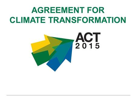 AGREEMENT FOR CLIMATE TRANSFORMATION. ACT 2015 is supported by: ACT 2015 Partners: