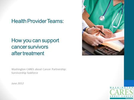 Health Provider Teams: How you can support cancer survivors after treatment Washington CARES about Cancer Partnership: Survivorship Taskforce June 2012.