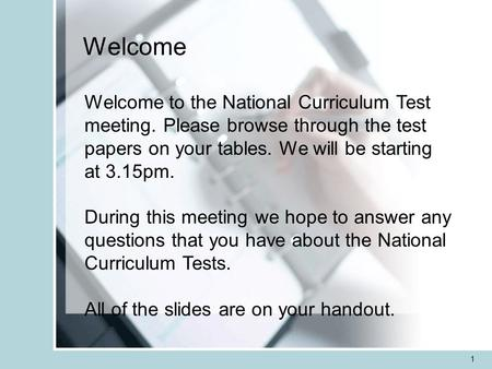 1 Welcome Welcome to the National Curriculum Test meeting. Please browse through the test papers on your tables. We will be starting at 3.15pm. During.