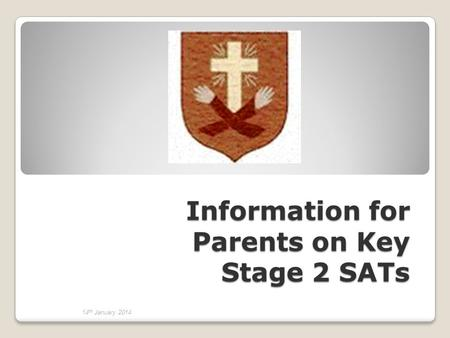 Information for Parents on Key Stage 2 SATs 14 th January 2014.
