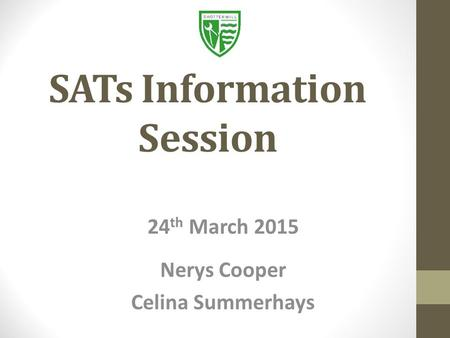 SATs Information Session 24 th March 2015 Nerys Cooper Celina Summerhays.