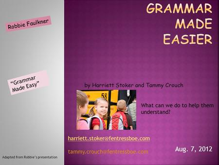 "Aug. 7, 2012 What can we do to help them understand? Robbie Faulkner ""Grammar Made Easy"" by Harriett Stoker and Tammy Crouch Adapted from Robbie's presentation."