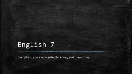 English 7 Everything you ever wanted to know, and then some…