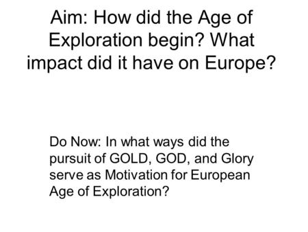 Aim: How did the Age of Exploration begin? What impact did it have on Europe? Do Now: In what ways did the pursuit of GOLD, GOD, and Glory serve as Motivation.