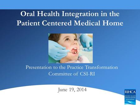 Oral Health Integration in the Patient Centered Medical Home Presentation to the Practice Transformation Committee of CSI-RI June 19, 2014.