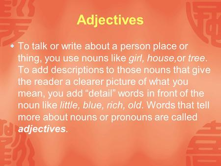 <strong>Adjectives</strong>  To talk or write about a person place or thing, you use nouns like girl, house,or tree. To add descriptions to those nouns that give the reader.