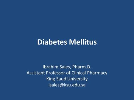 Diabetes Mellitus Ibrahim Sales, Pharm.D. Assistant Professor of Clinical Pharmacy King Saud University