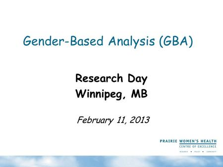 Gender-Based Analysis (GBA) Research Day Winnipeg, MB February 11, 2013.