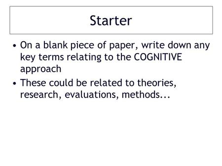 Starter On a blank piece of paper, write down any key terms relating to the COGNITIVE approach These could be related to theories, research, evaluations,