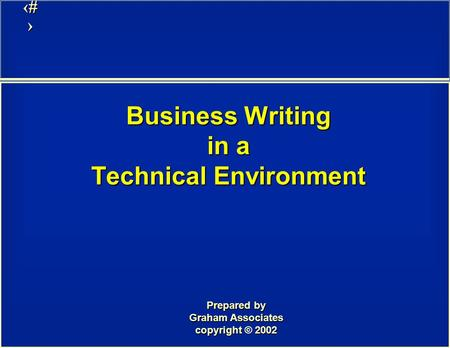 1 Business Writing in a Technical Environment Prepared by Graham Associates copyright 2002 copyright © 2002.