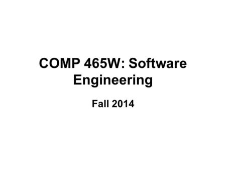 COMP 465W: Software Engineering Fall 2014. Components of the Course The three main components of this course are: The study of software engineering as.