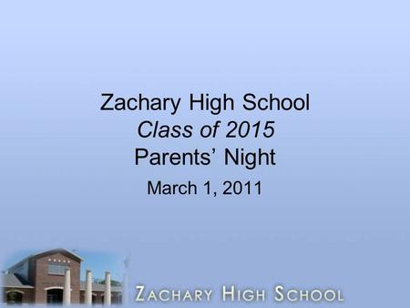 Zachary High School Class of 2015 Parents' Night March 1, 2011.