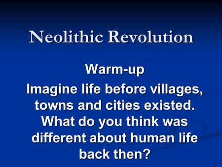 Neolithic Revolution Warm-up Imagine life before villages, towns and cities existed. What do you think was different about human life back then?
