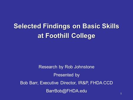 1 Selected Findings on Basic <strong>Skills</strong> at Foothill College Research by Rob Johnstone <strong>Presented</strong> by Bob Barr, Executive Director, IR&P, FHDA CCD