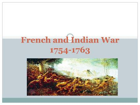 French and Indian War 1754-1763. The French and Indian War Objectives What were the causes of the French and Indian War? How did the British win the French.
