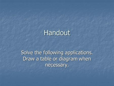 Handout Solve the following applications. Draw a table or diagram when necessary.