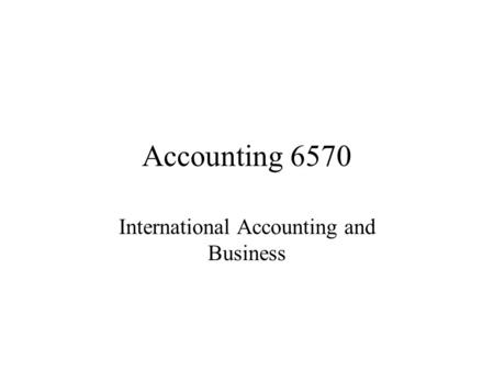 Accounting 6570 International Accounting and Business.